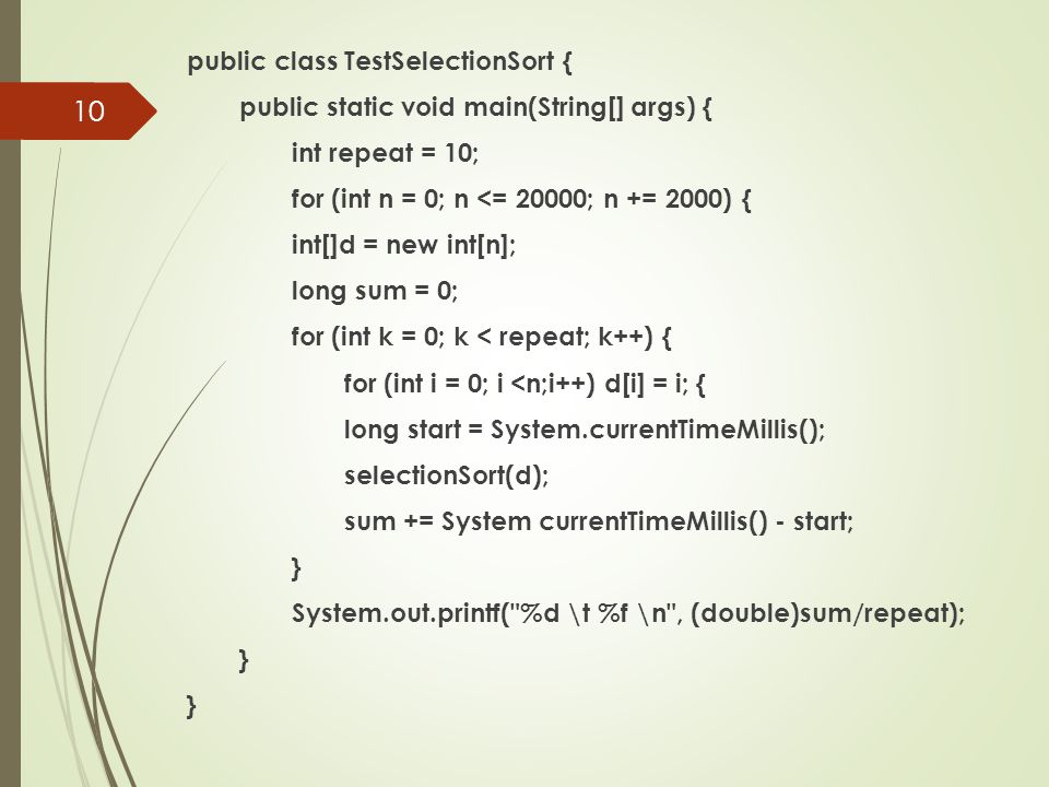 public class TestSelectionSort { public static void main(String[] args) { int repeat = 10; for (int n = 0; n <= 20000; n += 2000) { int[]d = new int[n]; long sum = 0; for (int k = 0; k < repeat; k++) { for (int i = 0; i <n;i++) d[i] = i; { long start = System.currentTimeMillis(); selectionSort(d); sum += System currentTimeMillis() - start; } System.out.printf( %d \t %f \n , (double)sum/repeat);